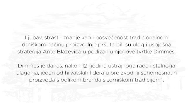 """Ljubav, strast i znanje kao i posvećenost tradicionalnom drniškom načinu proizvodnje pršuta bili su ulog i uspješna strategija Ante Blaževića u podizanju njegove tvrtke Dimmes. Dimmes je danas, nakon 12 godina ustrajnoga rada i stalnoga ulaganja, jedan od hrvatskih lidera u proizvodnji suhomesnatih proizvoda s odlikom branda s """"drniškom tradicijom""""."""